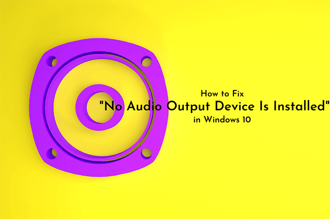 No Audio Output Device Is Installed in Windows 10 , many ways to fix