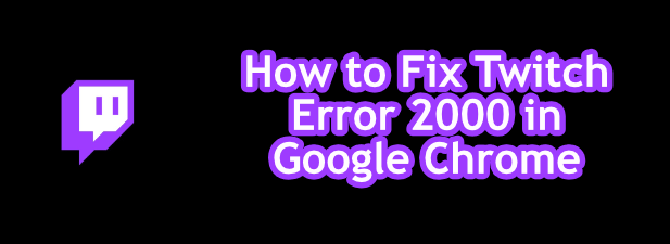 How to fix network error 2000 on Twitch? in Google Chrome
